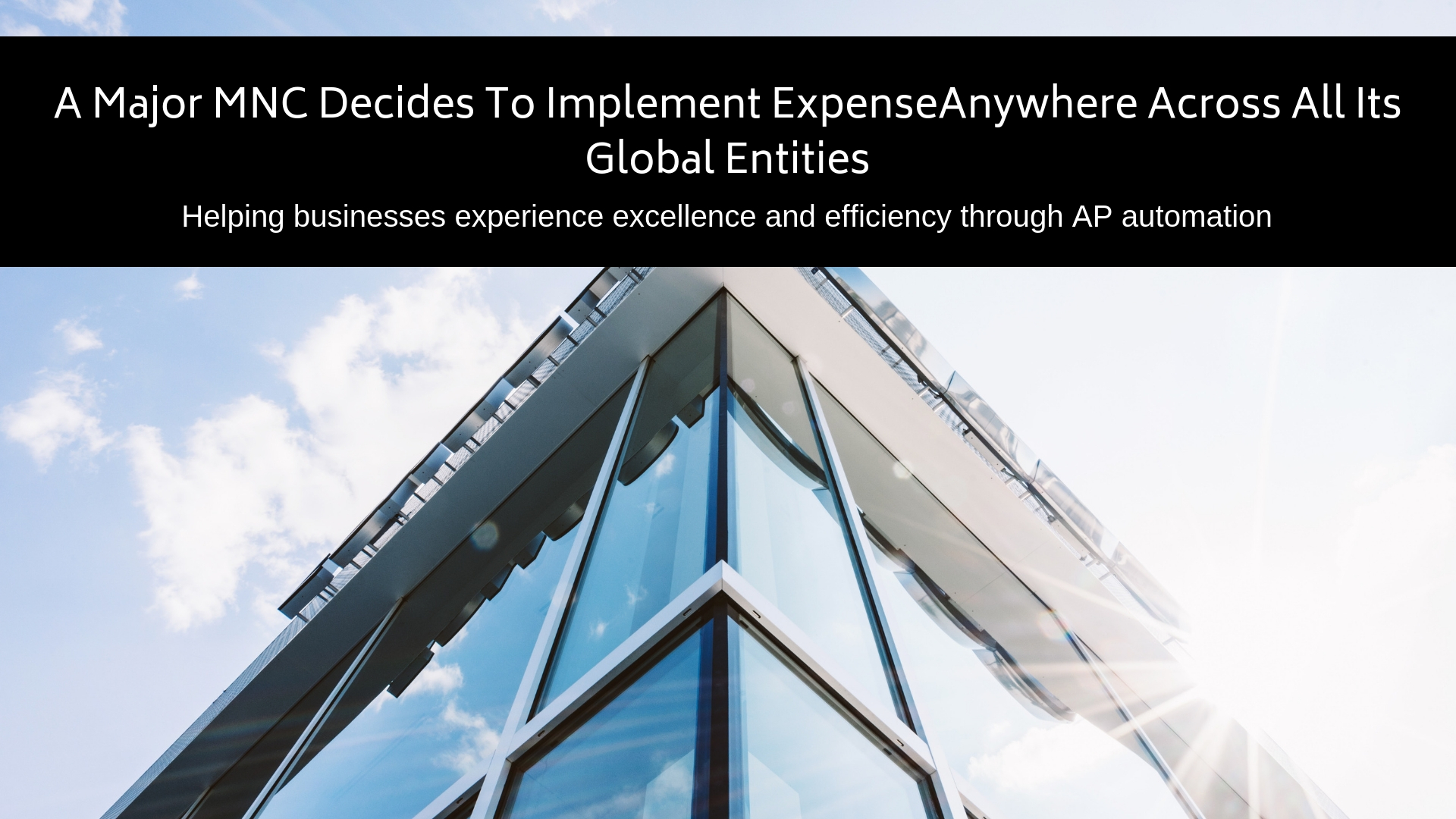 A Major MNC Decides To Implement ExpenseAnywhere Across All Its Global EntitiesHelping businesses experience excellence and efficiency through AP automation